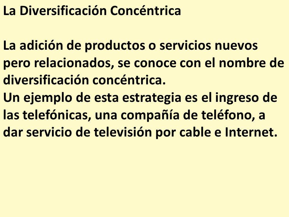 La Diversificación Concéntrica La adición de productos o servicios nuevos pero relacionados, se conoce con el nombre de diversificación concéntrica. U