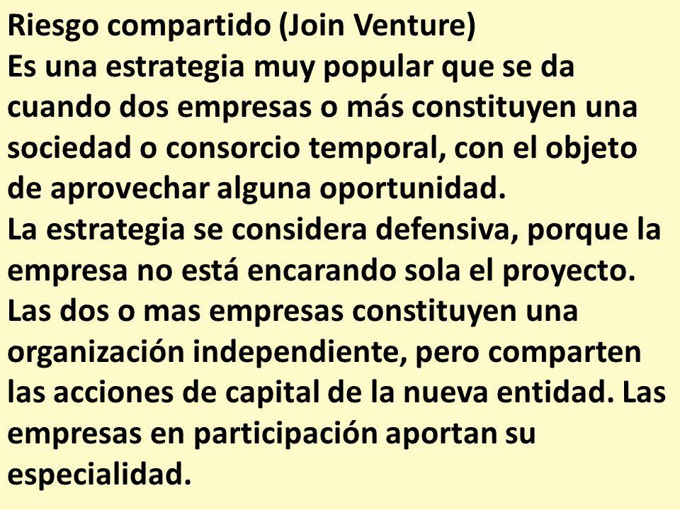 Riesgo compartido (Join Venture) Es una estrategia muy popular que se da cuando dos empresas o más constituyen una sociedad o consorcio temporal, con