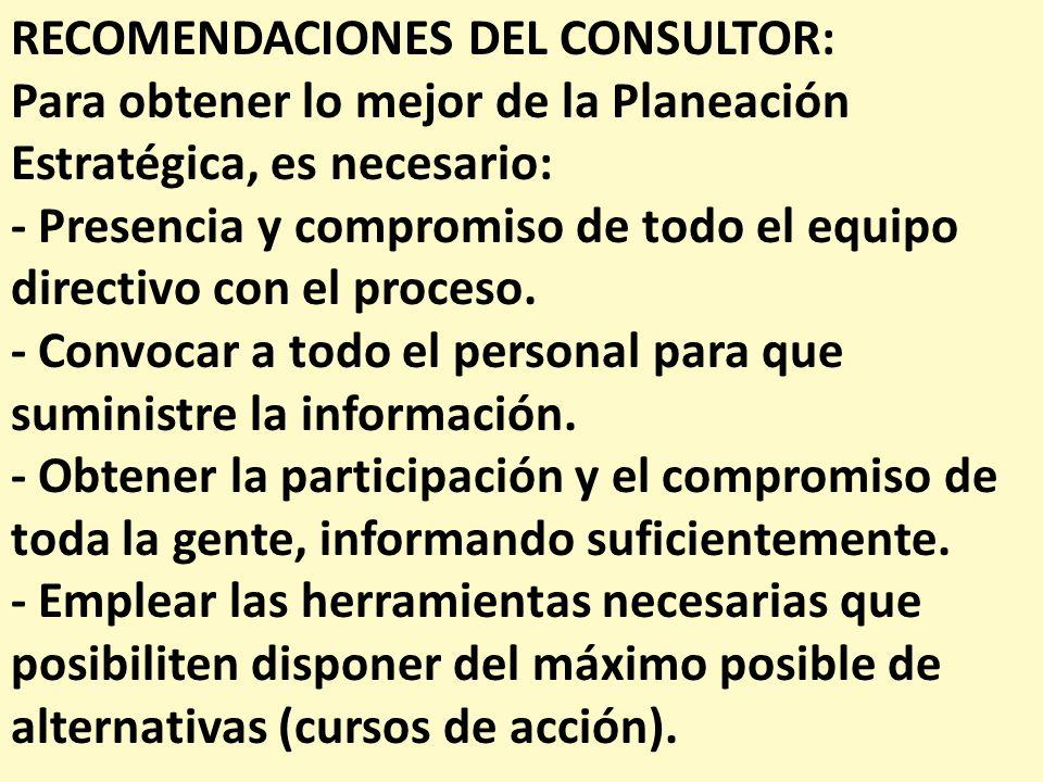 RECOMENDACIONES DEL CONSULTOR: Para obtener lo mejor de la Planeación Estratégica, es necesario: - Presencia y compromiso de todo el equipo directivo