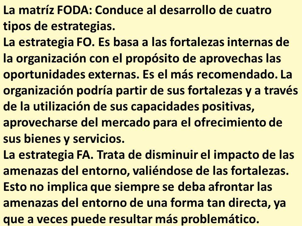 La matríz FODA: Conduce al desarrollo de cuatro tipos de estrategias. La estrategia FO. Es basa a las fortalezas internas de la organización con el pr