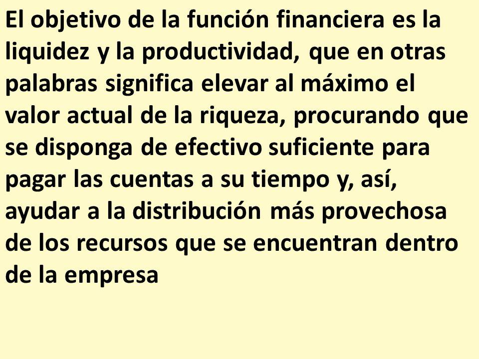 El objetivo de la función financiera es la liquidez y la productividad, que en otras palabras significa elevar al máximo el valor actual de la riqueza