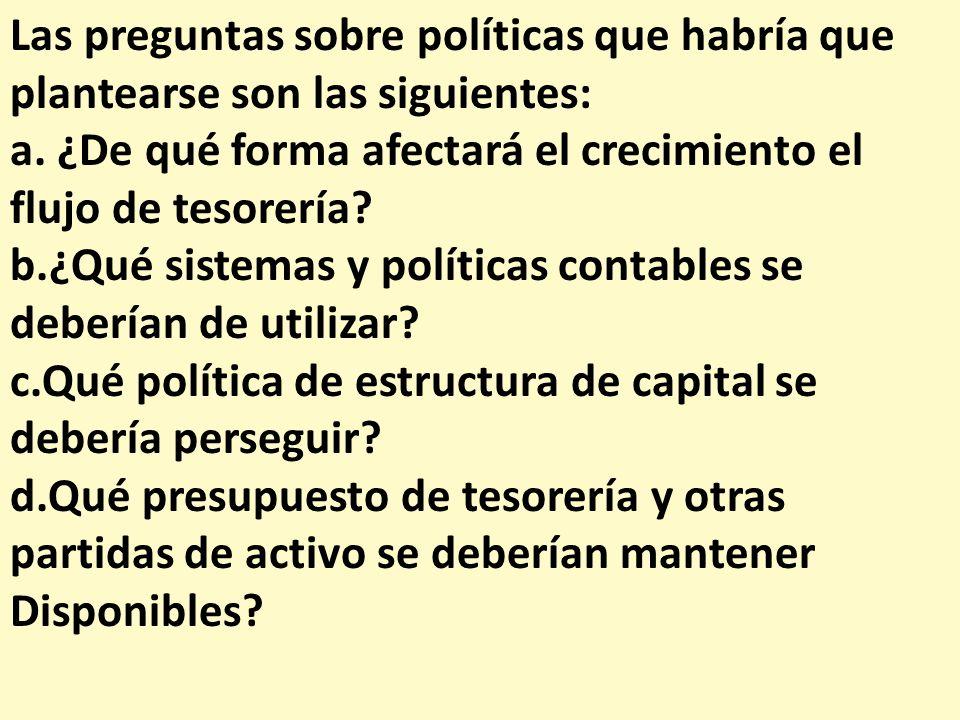 Las preguntas sobre políticas que habría que plantearse son las siguientes: a. ¿De qué forma afectará el crecimiento el flujo de tesorería? b.¿Qué sis