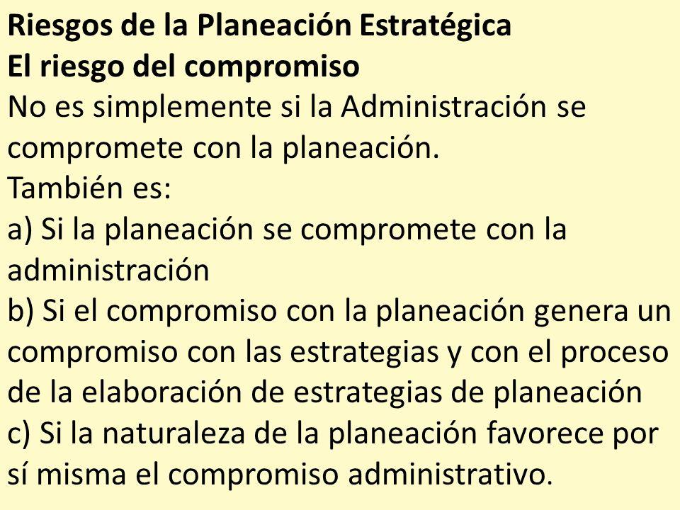 Riesgos de la Planeación Estratégica El riesgo del compromiso No es simplemente si la Administración se compromete con la planeación. También es: a) S