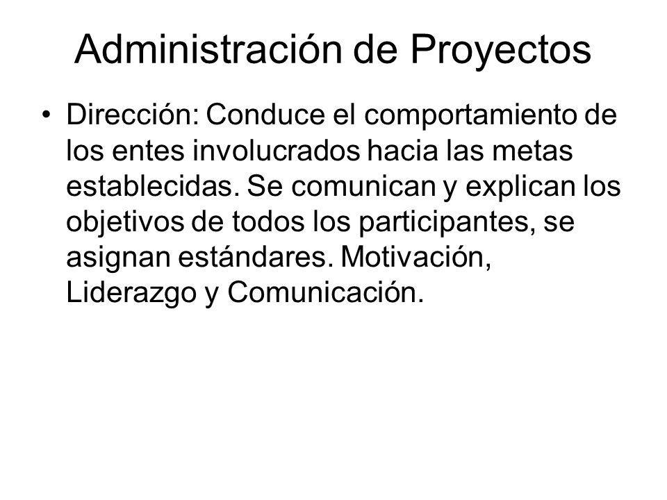 Administración de Proyectos Dirección: Conduce el comportamiento de los entes involucrados hacia las metas establecidas. Se comunican y explican los o