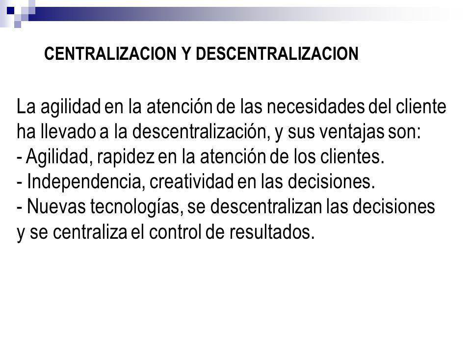 CENTRALIZACION Y DESCENTRALIZACION La agilidad en la atención de las necesidades del cliente ha llevado a la descentralización, y sus ventajas son: -