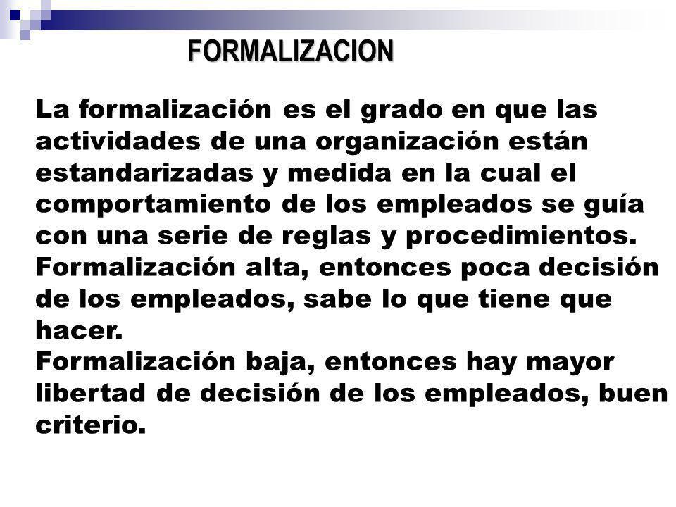 FORMALIZACION La formalización es el grado en que las actividades de una organización están estandarizadas y medida en la cual el comportamiento de lo