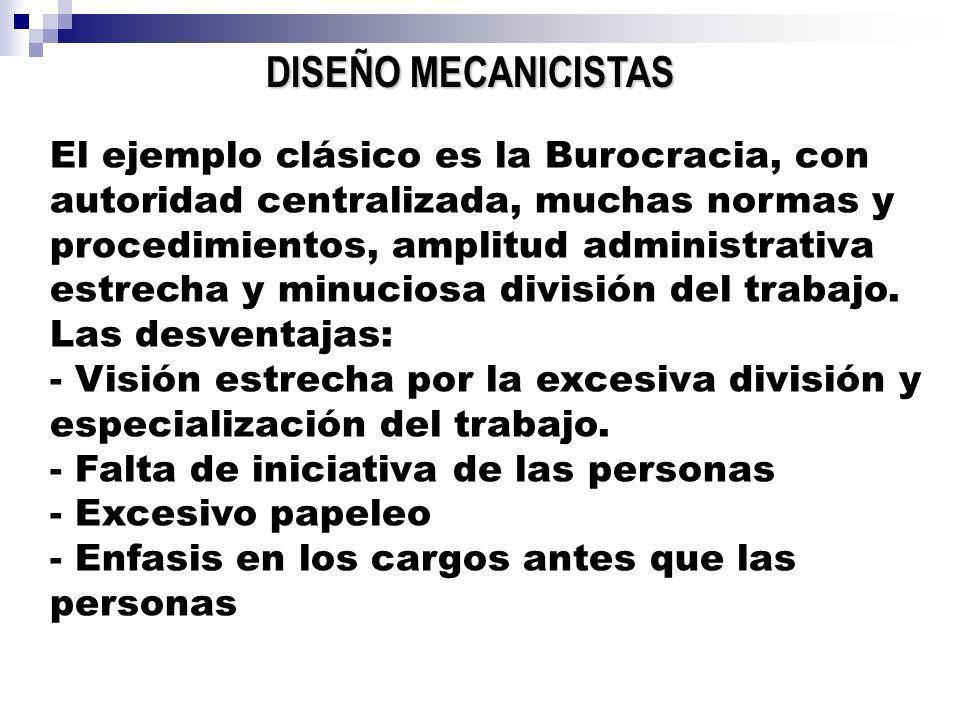 DISEÑO MECANICISTAS El ejemplo clásico es la Burocracia, con autoridad centralizada, muchas normas y procedimientos, amplitud administrativa estrecha