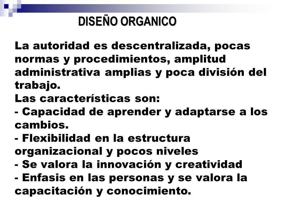 DISEÑO ORGANICO La autoridad es descentralizada, pocas normas y procedimientos, amplitud administrativa amplias y poca división del trabajo. Las carac