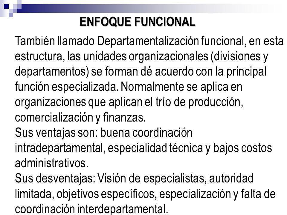 ENFOQUE FUNCIONAL También llamado Departamentalización funcional, en esta estructura, las unidades organizacionales (divisiones y departamentos) se fo