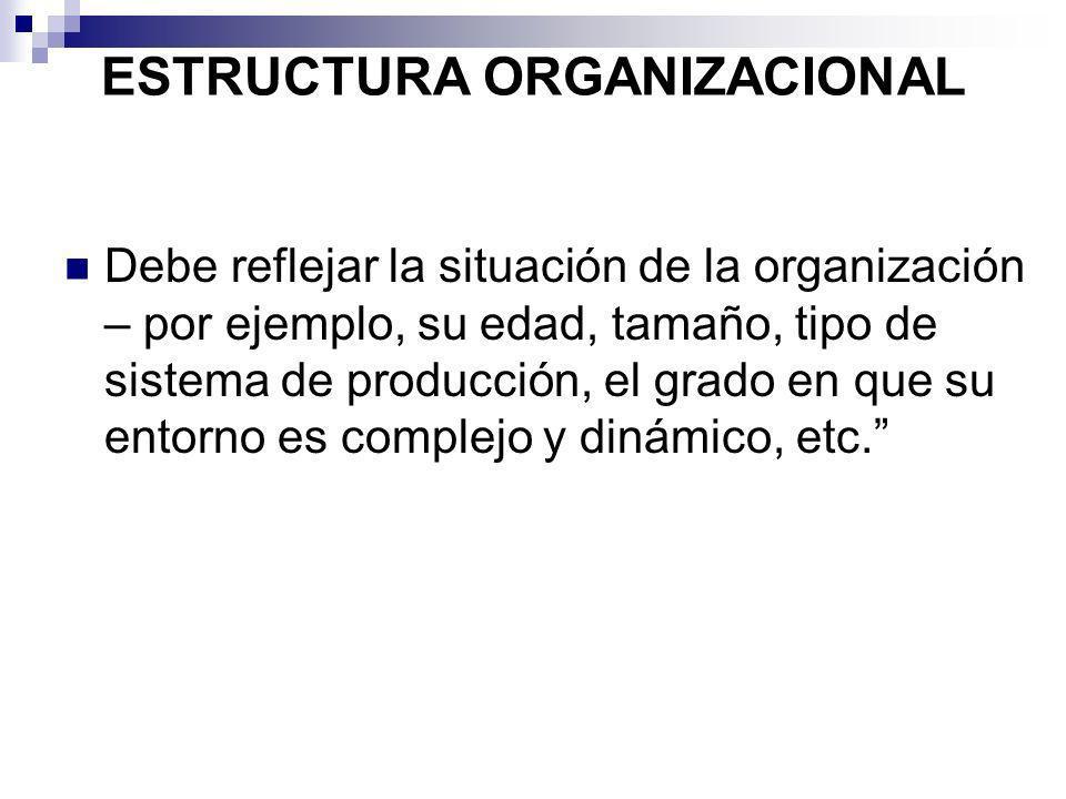 ESTRUCTURA ORGANIZACIONAL Debe reflejar la situación de la organización – por ejemplo, su edad, tamaño, tipo de sistema de producción, el grado en que