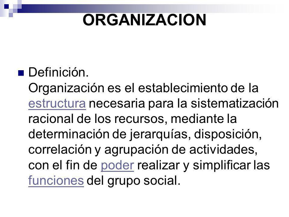 ORGANIZACION Definición. Organización es el establecimiento de la estructura necesaria para la sistematización racional de los recursos, mediante la d