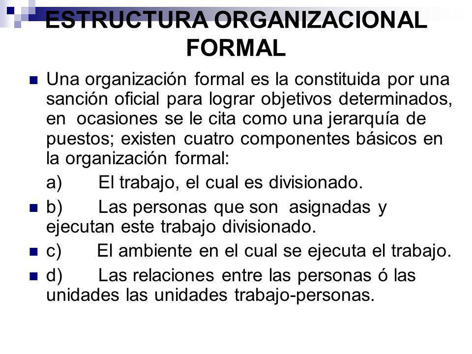 ESTRUCTURA ORGANIZACIONAL FORMAL Una organización formal es la constituida por una sanción oficial para lograr objetivos determinados, en ocasiones se