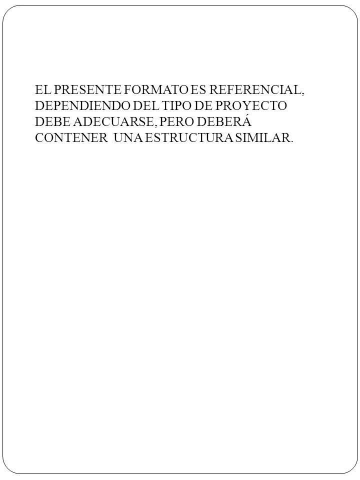 EL PRESENTE FORMATO ES REFERENCIAL, DEPENDIENDO DEL TIPO DE PROYECTO DEBE ADECUARSE, PERO DEBERÁ CONTENER UNA ESTRUCTURA SIMILAR.