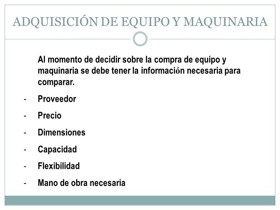 ADQUISICIÓN DE EQUIPO Y MAQUINARIA Al momento de decidir sobre la compra de equipo y maquinaria se debe tener la informaci ó n necesaria para comparar