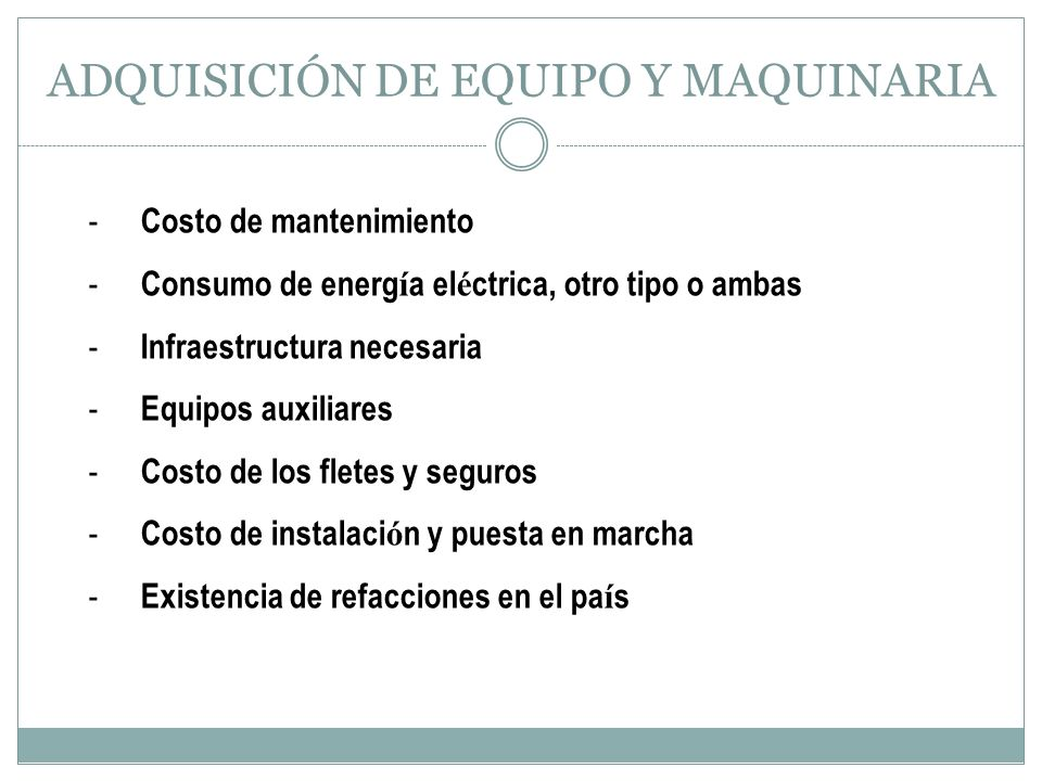 ADQUISICIÓN DE EQUIPO Y MAQUINARIA - Costo de mantenimiento - Consumo de energ í a el é ctrica, otro tipo o ambas - Infraestructura necesaria - Equipo