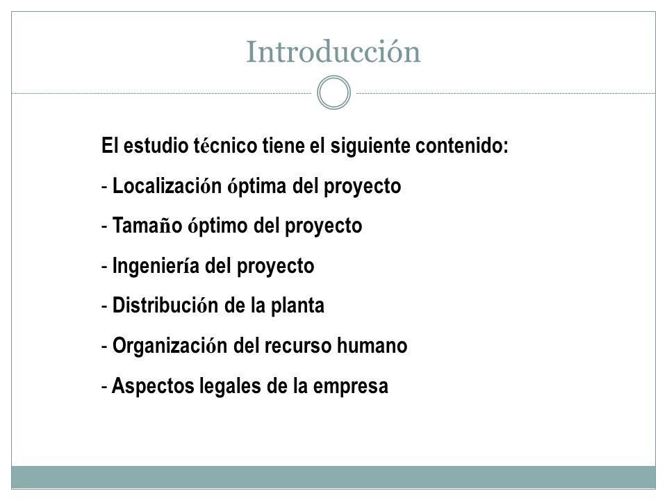 Introducción El estudio t é cnico tiene el siguiente contenido: - Localizaci ó n ó ptima del proyecto - Tama ñ o ó ptimo del proyecto - Ingenier í a d