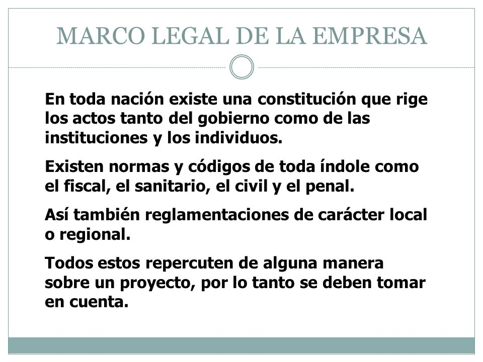 MARCO LEGAL DE LA EMPRESA En toda nación existe una constitución que rige los actos tanto del gobierno como de las instituciones y los individuos. Exi