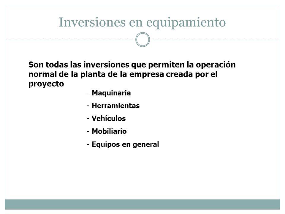 Inversiones en equipamiento Son todas las inversiones que permiten la operación normal de la planta de la empresa creada por el proyecto - Maquinaria