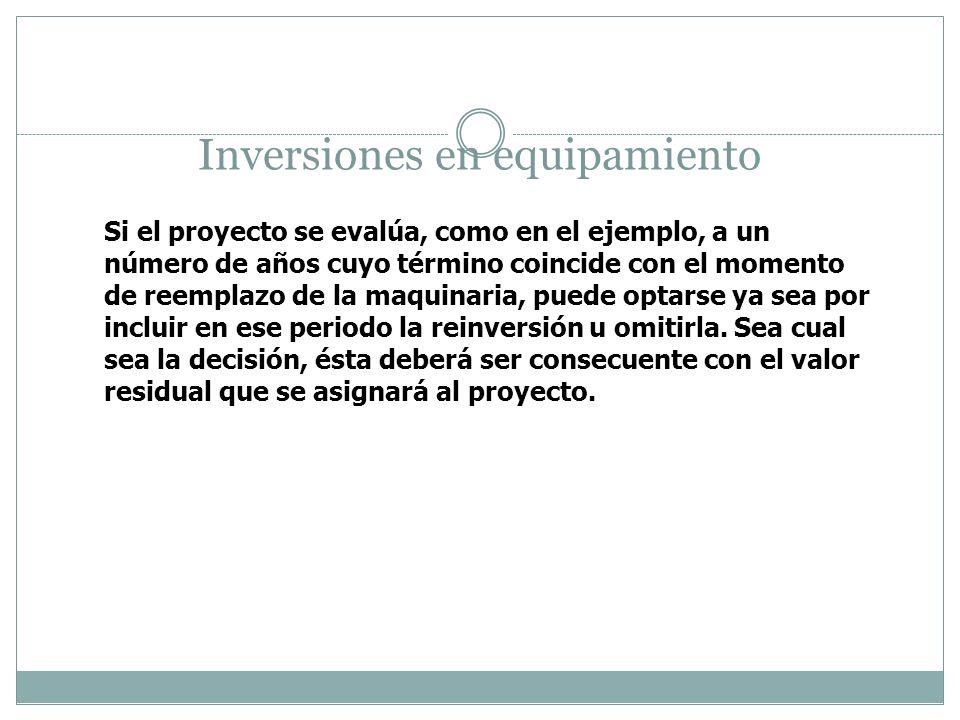 Inversiones en equipamiento Si el proyecto se evalúa, como en el ejemplo, a un número de años cuyo término coincide con el momento de reemplazo de la