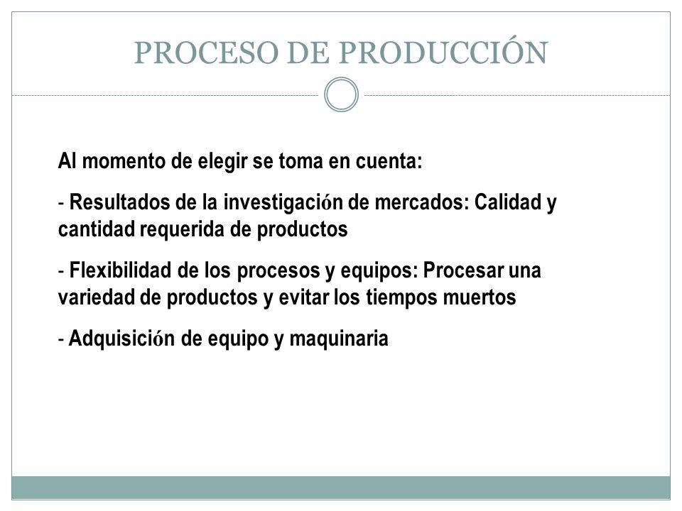 PROCESO DE PRODUCCIÓN Al momento de elegir se toma en cuenta: - Resultados de la investigaci ó n de mercados: Calidad y cantidad requerida de producto