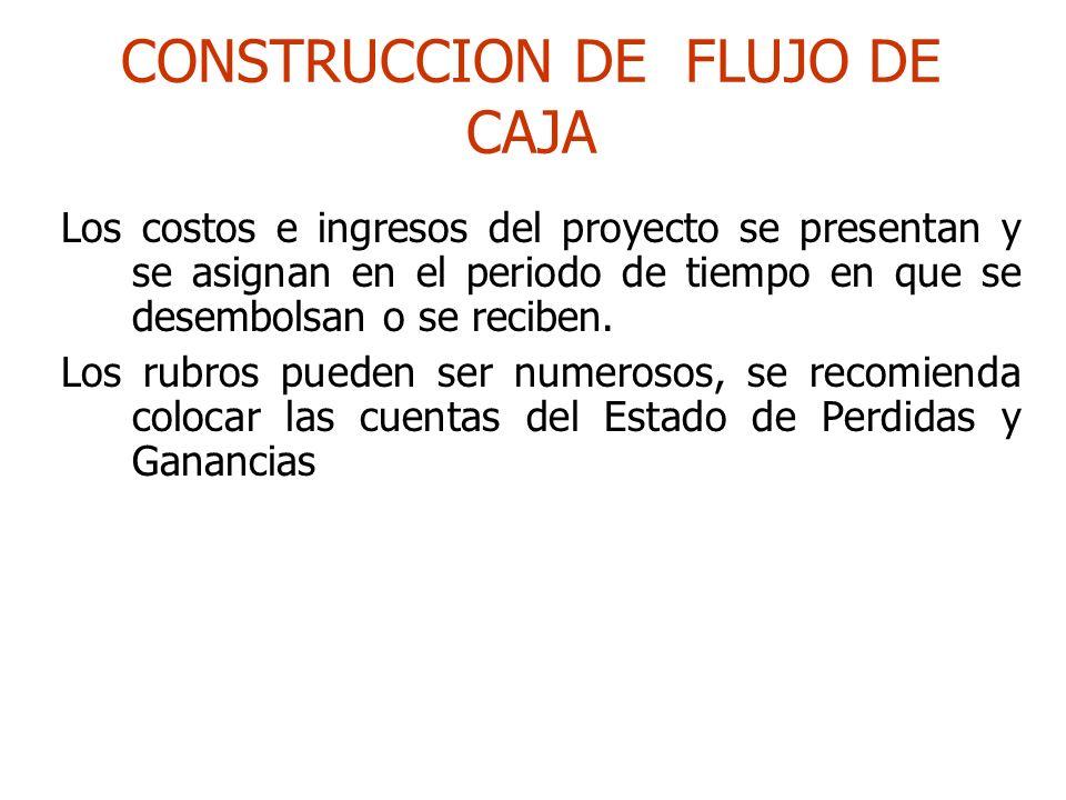 CONSTRUCCION DE FLUJO DE CAJA Los costos e ingresos del proyecto se presentan y se asignan en el periodo de tiempo en que se desembolsan o se reciben.