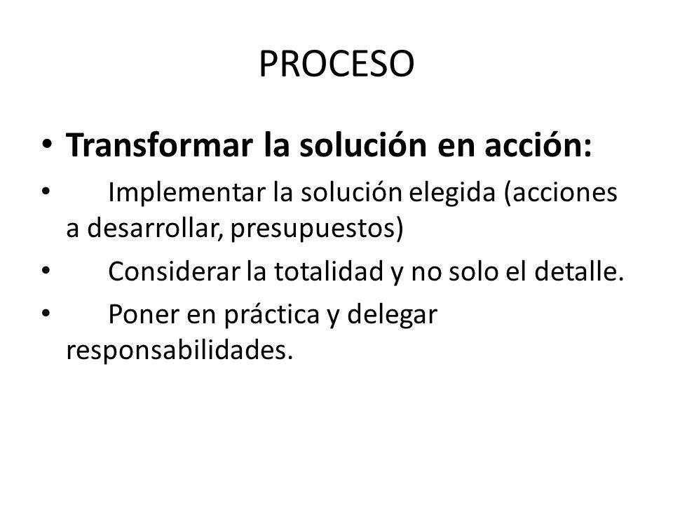 PROCESO Transformar la solución en acción: Implementar la solución elegida (acciones a desarrollar, presupuestos) Considerar la totalidad y no solo el