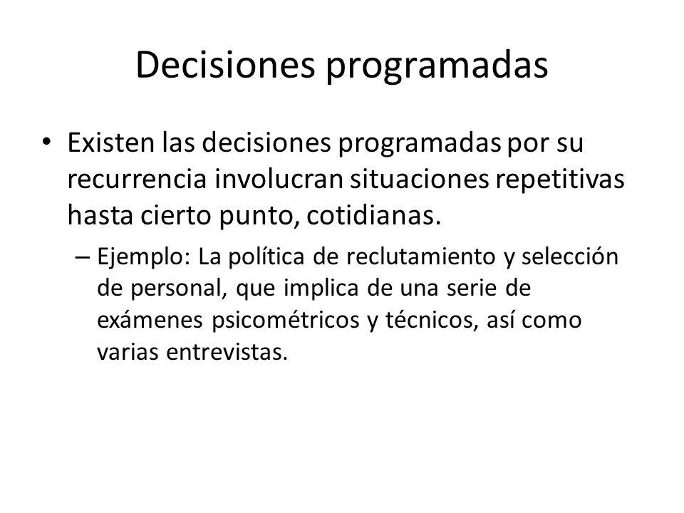Decisiones programadas Existen las decisiones programadas por su recurrencia involucran situaciones repetitivas hasta cierto punto, cotidianas. – Ejem
