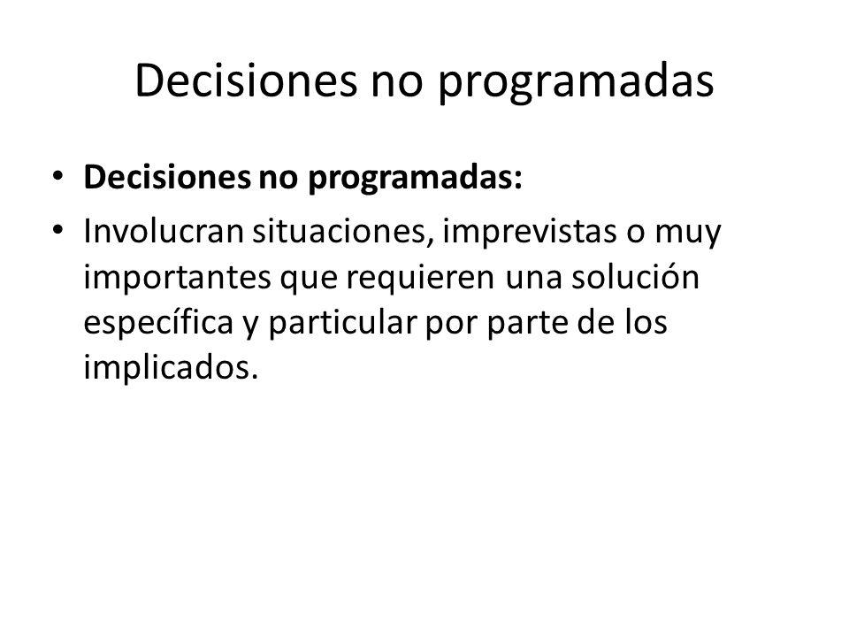 Decisiones no programadas Decisiones no programadas: Involucran situaciones, imprevistas o muy importantes que requieren una solución específica y par