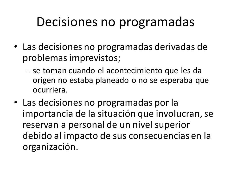 Decisiones no programadas Las decisiones no programadas derivadas de problemas imprevistos; – se toman cuando el acontecimiento que les da origen no e