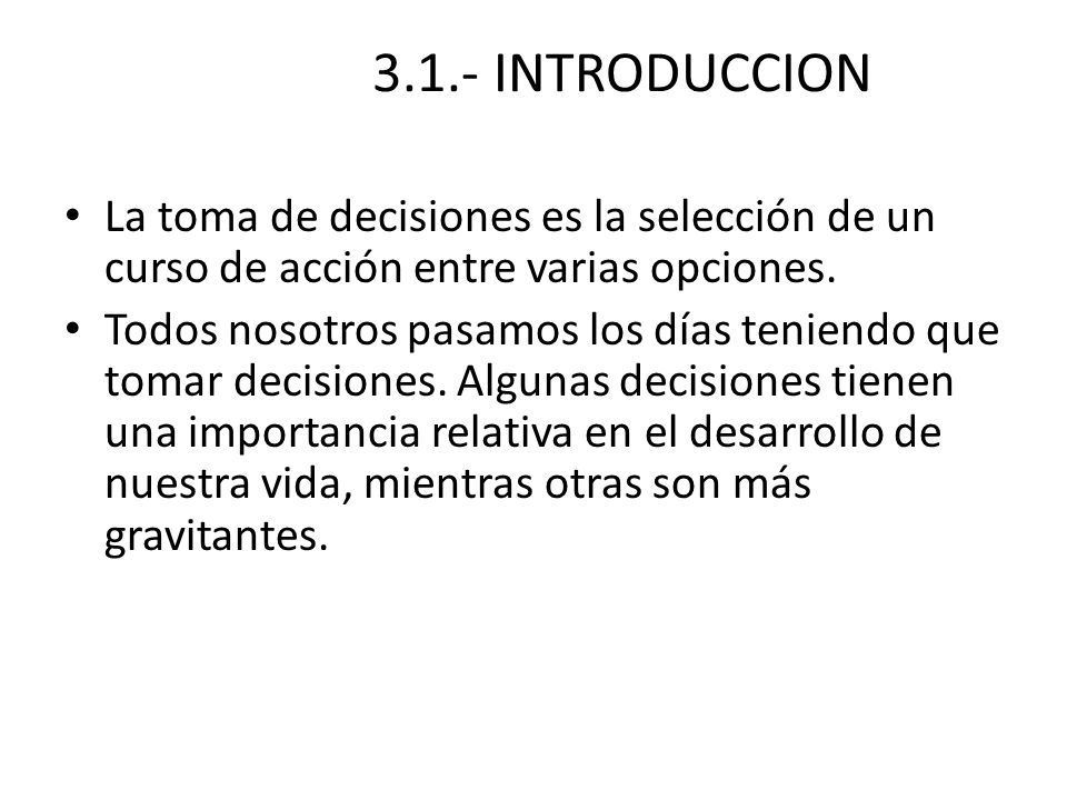 3.1.- INTRODUCCION La toma de decisiones es la selección de un curso de acción entre varias opciones. Todos nosotros pasamos los días teniendo que tom