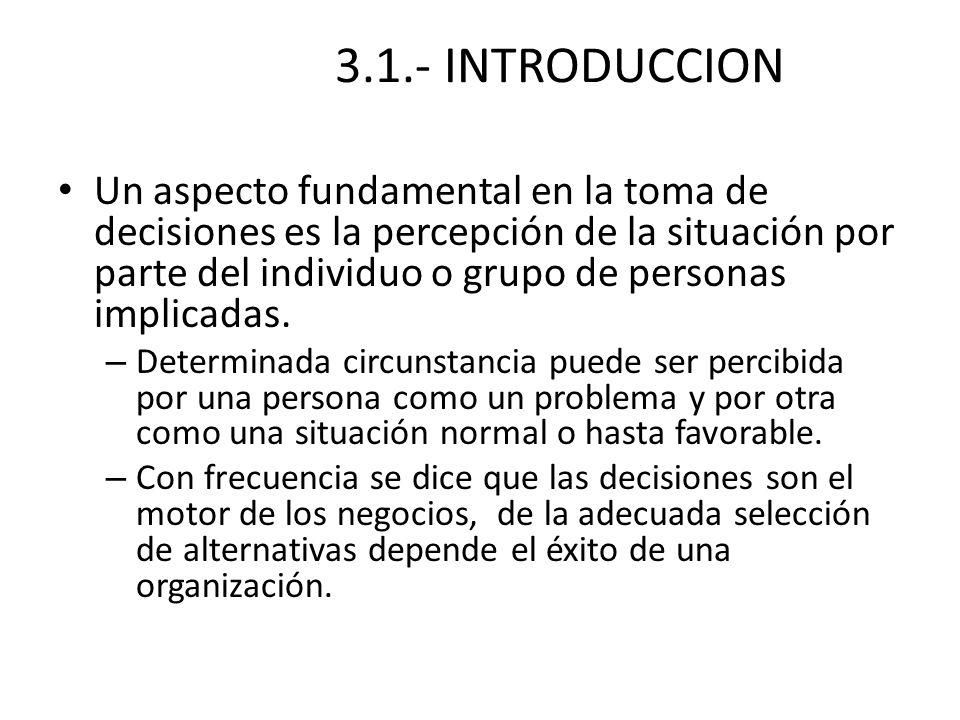 3.1.- INTRODUCCION Un aspecto fundamental en la toma de decisiones es la percepción de la situación por parte del individuo o grupo de personas implic