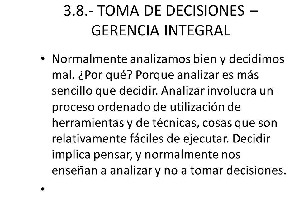 3.8.- TOMA DE DECISIONES – GERENCIA INTEGRAL Normalmente analizamos bien y decidimos mal. ¿Por qué? Porque analizar es más sencillo que decidir. Anali