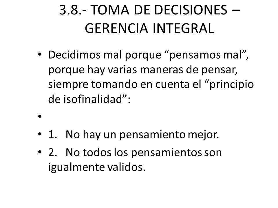 3.8.- TOMA DE DECISIONES – GERENCIA INTEGRAL Decidimos mal porque pensamos mal, porque hay varias maneras de pensar, siempre tomando en cuenta el prin