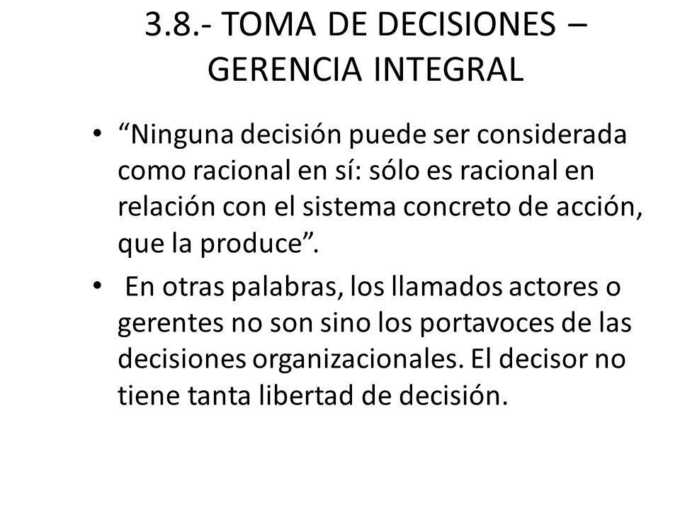 3.8.- TOMA DE DECISIONES – GERENCIA INTEGRAL Ninguna decisión puede ser considerada como racional en sí: sólo es racional en relación con el sistema c
