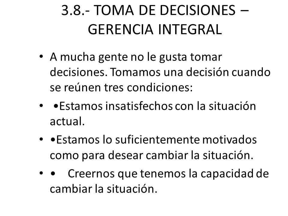 3.8.- TOMA DE DECISIONES – GERENCIA INTEGRAL A mucha gente no le gusta tomar decisiones. Tomamos una decisión cuando se reúnen tres condiciones: Estam