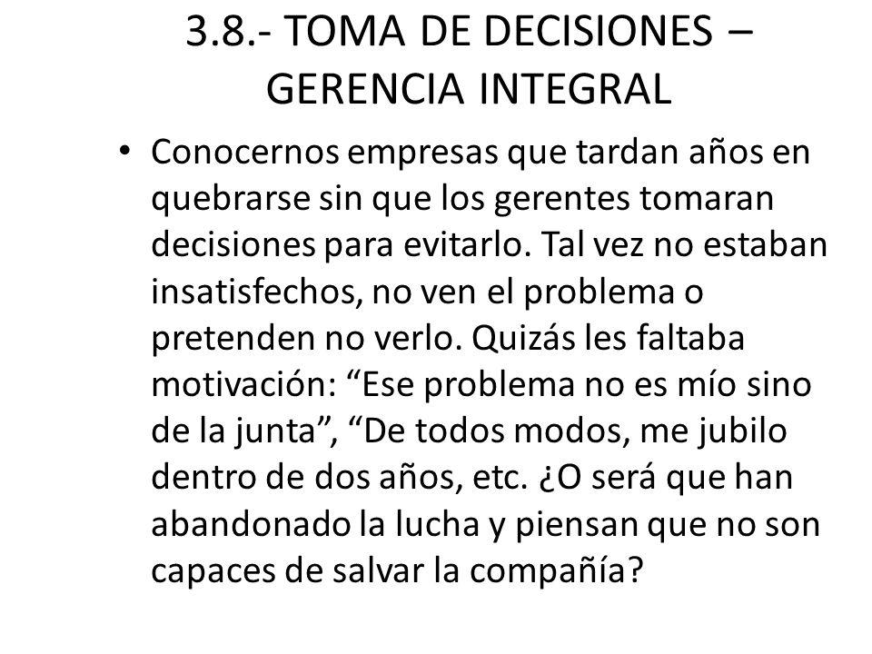 3.8.- TOMA DE DECISIONES – GERENCIA INTEGRAL Conocernos empresas que tardan años en quebrarse sin que los gerentes tomaran decisiones para evitarlo. T