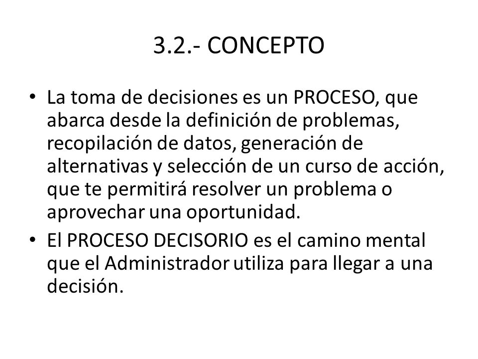 3.2.- CONCEPTO La toma de decisiones es un PROCESO, que abarca desde la definición de problemas, recopilación de datos, generación de alternativas y s