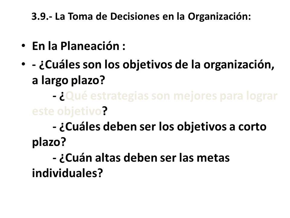 3.9.- La Toma de Decisiones en la Organización: En la Planeación : - ¿Cuáles son los objetivos de la organización, a largo plazo? - ¿Qué estrategias s
