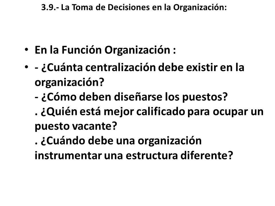 3.9.- La Toma de Decisiones en la Organización: En la Función Organización : - ¿Cuánta centralización debe existir en la organización? - ¿Cómo deben d