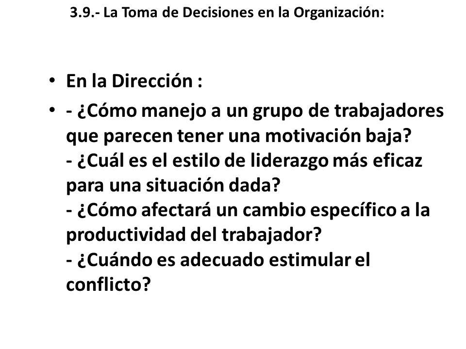 3.9.- La Toma de Decisiones en la Organización: En la Dirección : - ¿Cómo manejo a un grupo de trabajadores que parecen tener una motivación baja? - ¿