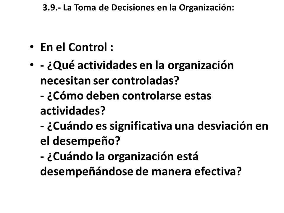 3.9.- La Toma de Decisiones en la Organización: En el Control : - ¿Qué actividades en la organización necesitan ser controladas? - ¿Cómo deben control