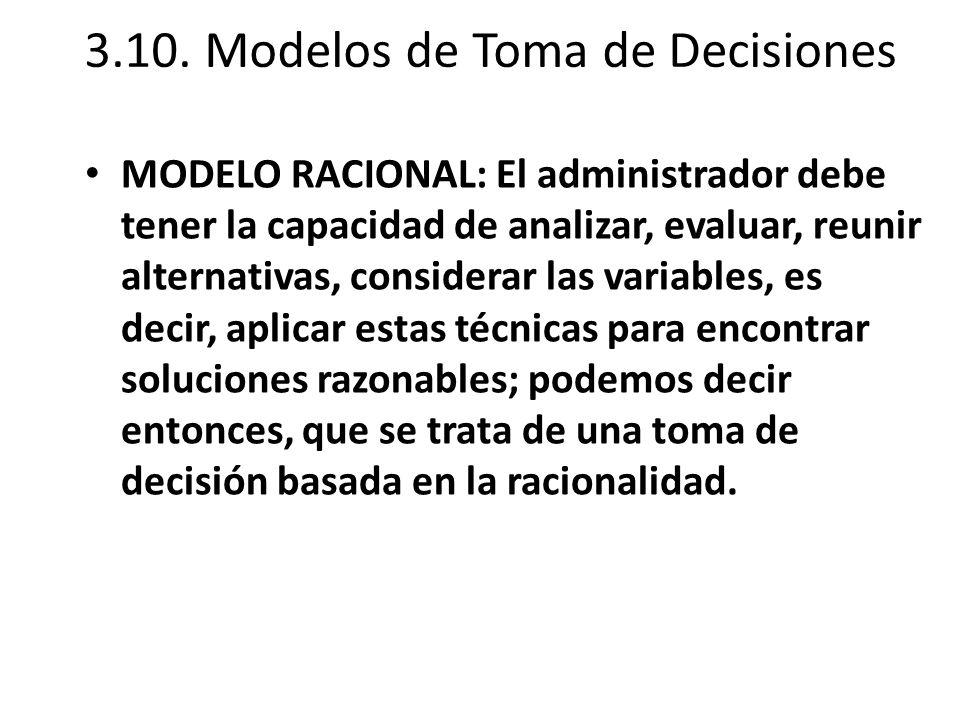 3.10. Modelos de Toma de Decisiones MODELO RACIONAL: El administrador debe tener la capacidad de analizar, evaluar, reunir alternativas, considerar la