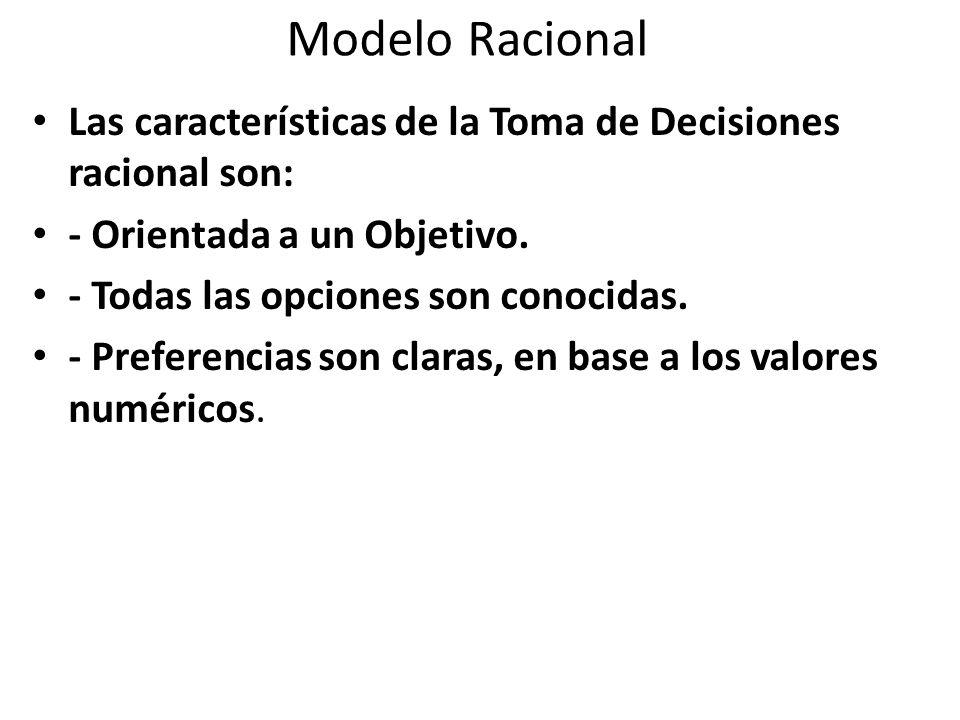 Modelo Racional Las características de la Toma de Decisiones racional son: - Orientada a un Objetivo. - Todas las opciones son conocidas. - Preferenci