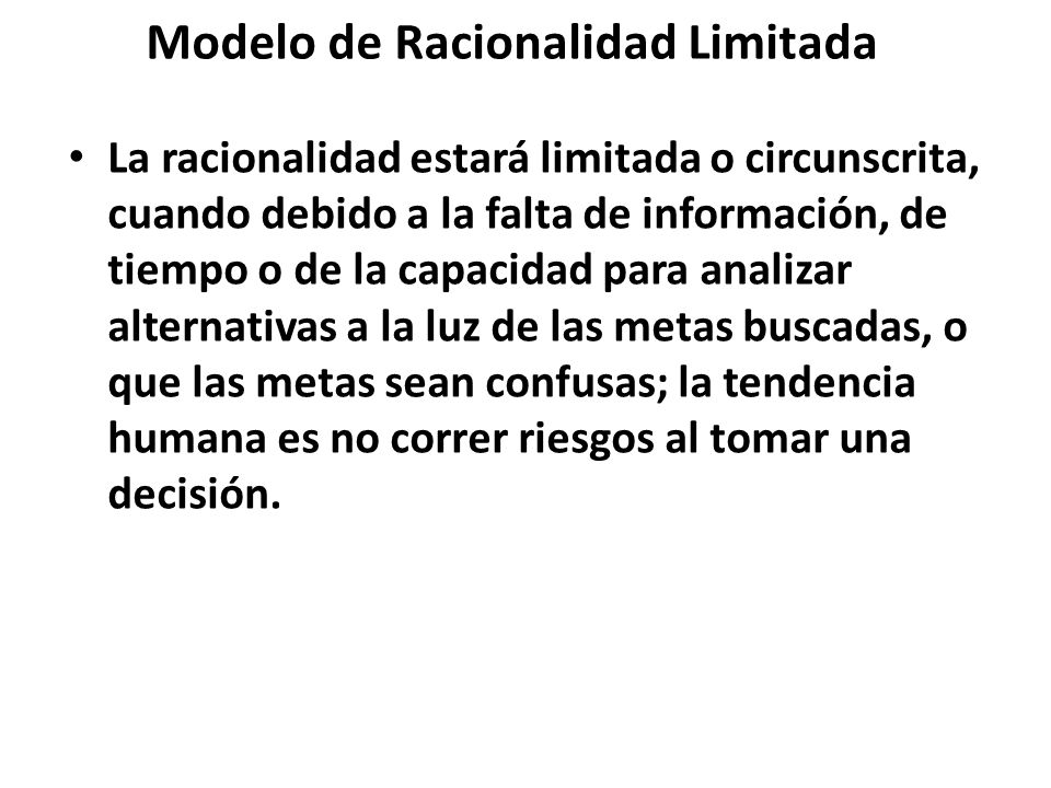 Modelo de Racionalidad Limitada La racionalidad estará limitada o circunscrita, cuando debido a la falta de información, de tiempo o de la capacidad p