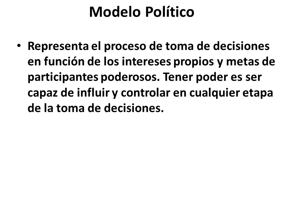 Modelo Político Representa el proceso de toma de decisiones en función de los intereses propios y metas de participantes poderosos. Tener poder es ser
