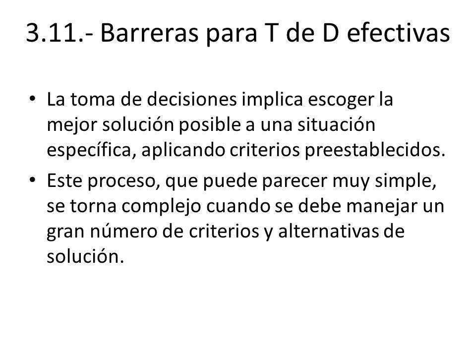 3.11.- Barreras para T de D efectivas La toma de decisiones implica escoger la mejor solución posible a una situación específica, aplicando criterios