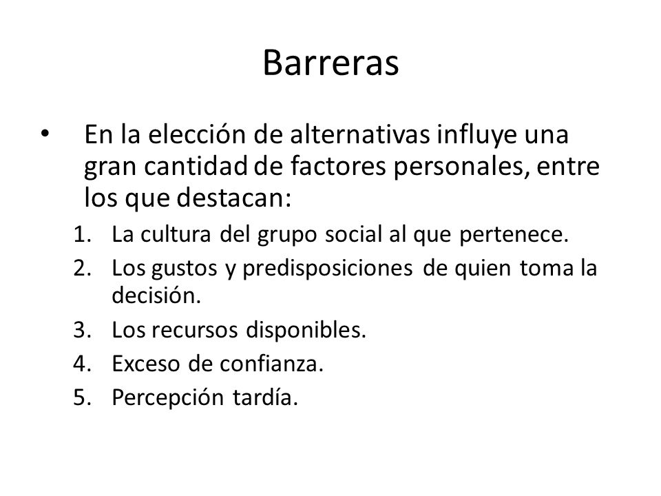 Barreras En la elección de alternativas influye una gran cantidad de factores personales, entre los que destacan: 1.La cultura del grupo social al que