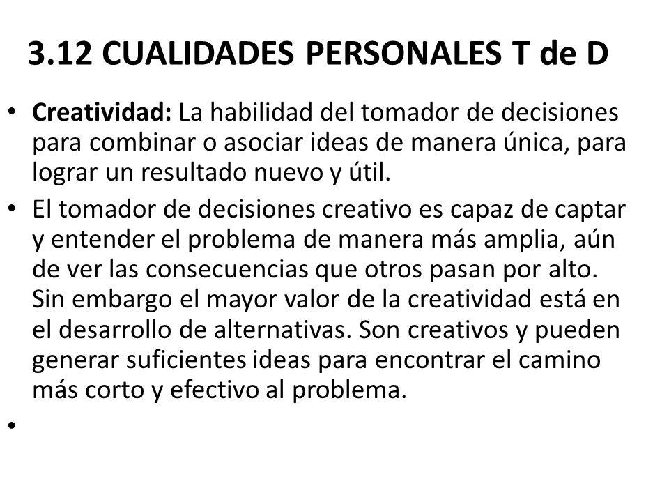 3.12 CUALIDADES PERSONALES T de D Creatividad: La habilidad del tomador de decisiones para combinar o asociar ideas de manera única, para lograr un re