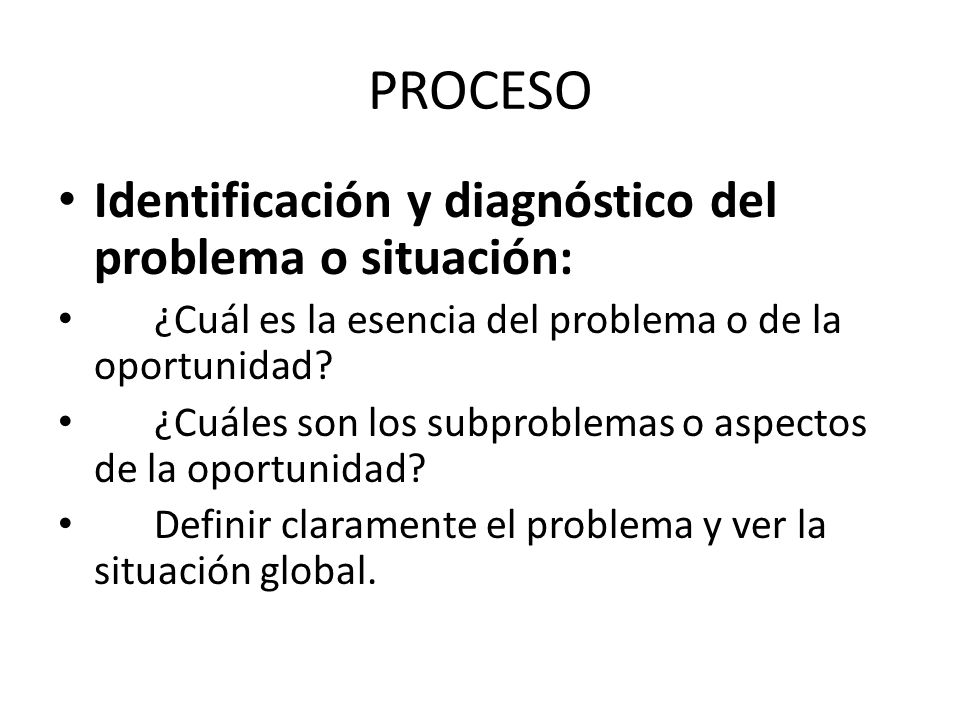 PROCESO Identificación y diagnóstico del problema o situación: ¿Cuál es la esencia del problema o de la oportunidad? ¿Cuáles son los subproblemas o as