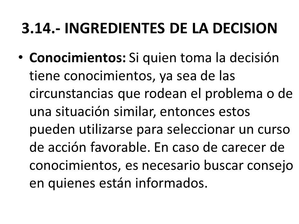 3.14.- INGREDIENTES DE LA DECISION Conocimientos: Si quien toma la decisión tiene conocimientos, ya sea de las circunstancias que rodean el problema o
